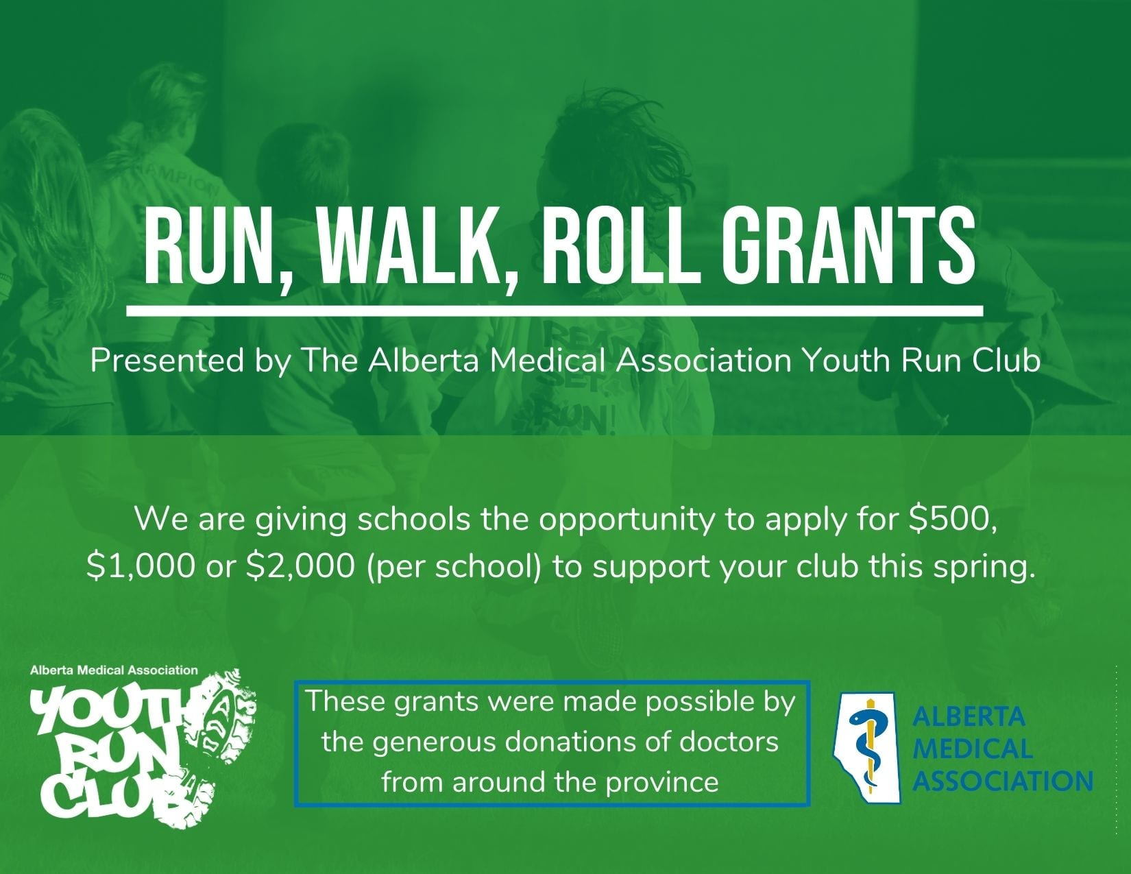 """Green graphic with text: """"Run, Walk, Roll Grants/Presented by the Alberta Medical Association Youth Run Club/We are giving schools the opportunity to apply for $500,/$1,000 or $2,000 (per school) to support your club this spring./These grants were made possible by the generous donations of doctors from around the province"""""""